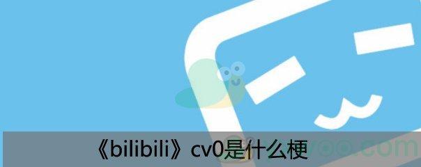 《bilibili》cv0是什么梗