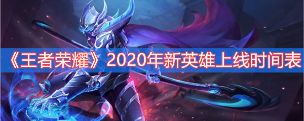 《王者荣耀》2020年新英雄上线时间表