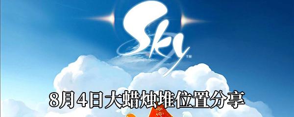 《Sky光遇》8月4日大蜡烛堆位置分享