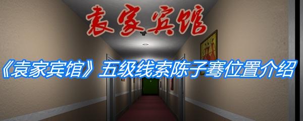 《孙美琪疑案:袁家宾馆》五级线索陈子骞位置介绍