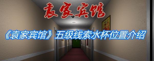《孙美琪疑案:袁家宾馆》五级线索水杯位置介绍