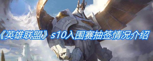 《英雄联盟》s10入围赛抽签情况介绍