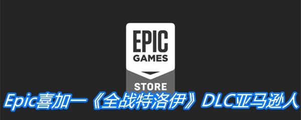 Epic喜加一《全战特洛伊》DLC亚马逊人免费领取地址