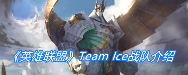 《英雄联盟》Team Ice战队介绍