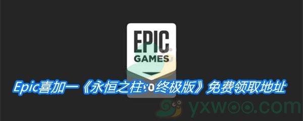 Epic喜加一《永恒之柱:终极版》免费领取地址