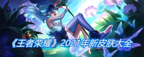 《王者荣耀》2021年新皮肤大全