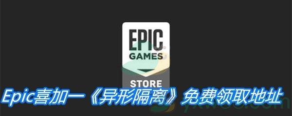Epic喜加一《异形隔离》免费领取地址