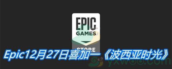 Epic12月27日喜加一《波西亚时光》免费领取地址