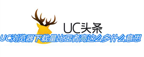 《抖音》UC浏览器下载量比王者高这么多什么意思