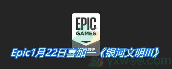 Epic1月22日喜加一《银河文明III》免费领取地址