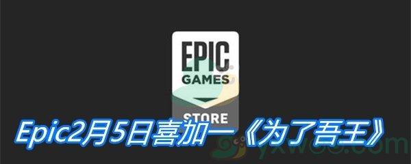 Epic2月5日喜加一《为了吾王》免费领取地址