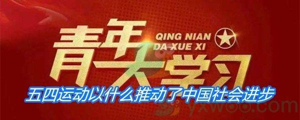 五四运动以什么推动了中国社会进步促进了马克思主义在中国的传播