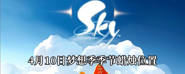 《Sky光遇》4月10日梦想季季节蜡烛位置