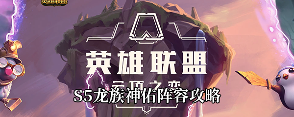 《云顶之弈》S5龙族神佑阵容攻略