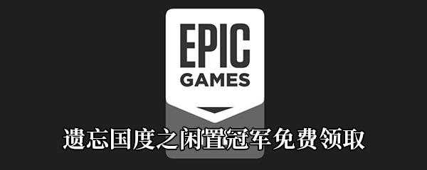 Epic4月30日喜加一《遗忘国度之闲置冠军》免费领取地址