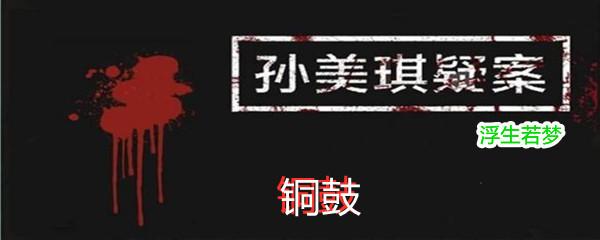 《孙美琪疑案:浮生若梦》五级线索铜鼓