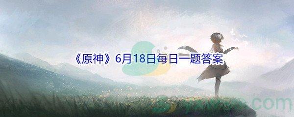 2021《原神》6月18日每日一题答案