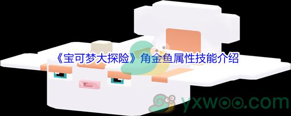 《宝可梦大探险》角金鱼属性技能介绍